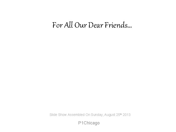 For All Our Dear Friends… Slide Show Assembled On Sunday, August 25 th 2013