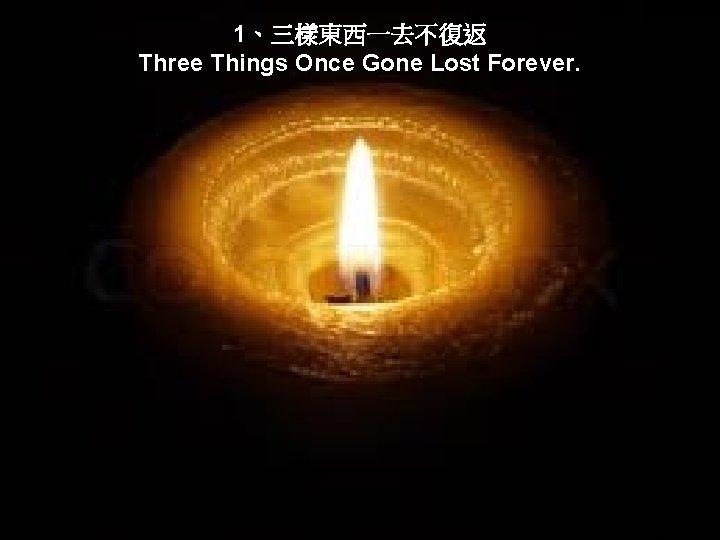 1、三樣東西一去不復返 Three Things Once Gone Lost Forever.