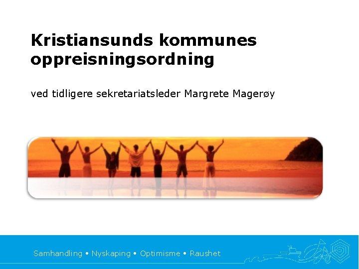 Kristiansunds kommunes oppreisningsordning ved tidligere sekretariatsleder Margrete Magerøy Samhandling • Nyskaping • Optimisme •