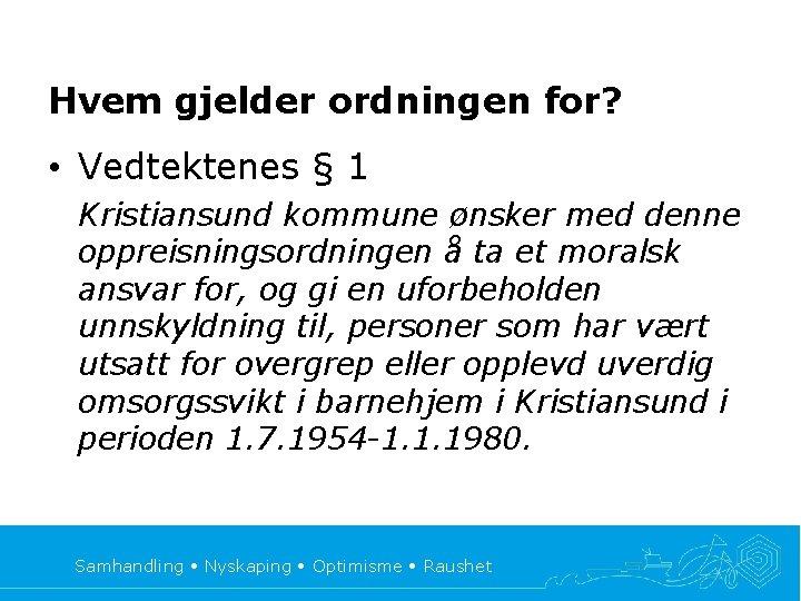 Hvem gjelder ordningen for? • Vedtektenes § 1 Kristiansund kommune ønsker med denne oppreisningsordningen