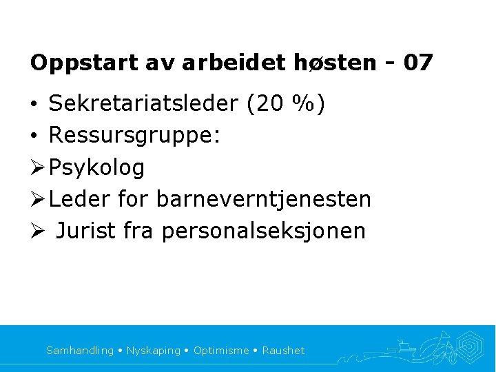 Oppstart av arbeidet høsten - 07 • Sekretariatsleder (20 %) • Ressursgruppe: Ø Psykolog
