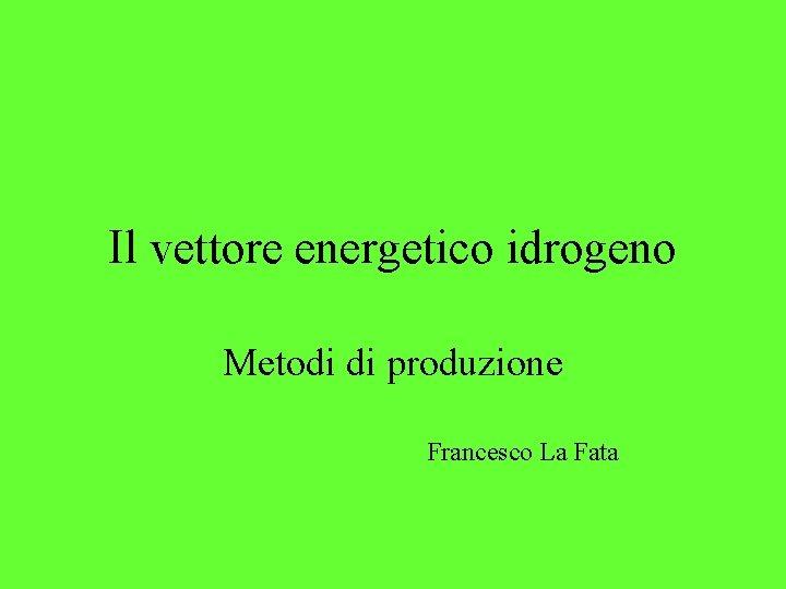 Il vettore energetico idrogeno Metodi di produzione Francesco La Fata