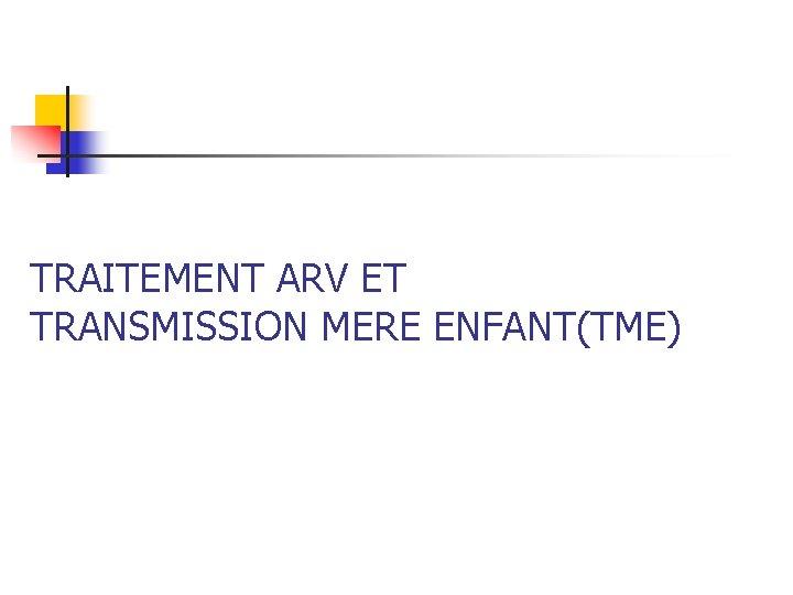 TRAITEMENT ARV ET TRANSMISSION MERE ENFANT(TME)
