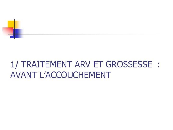 1/ TRAITEMENT ARV ET GROSSESSE : AVANT L'ACCOUCHEMENT
