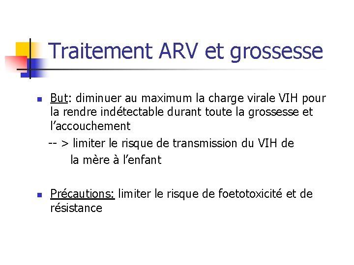 Traitement ARV et grossesse But: diminuer au maximum la charge virale VIH pour la