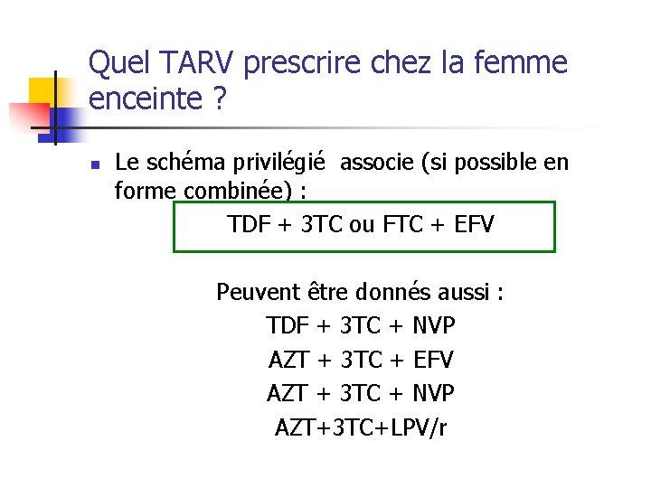 Quel TARV prescrire chez la femme enceinte ? n Le schéma privilégié associe (si