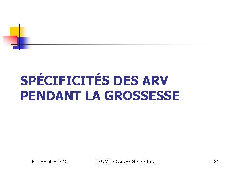 SPÉCIFICITÉS DES ARV PENDANT LA GROSSESSE 10 novembre 2016 DIU VIH-Sida des Grands Lacs