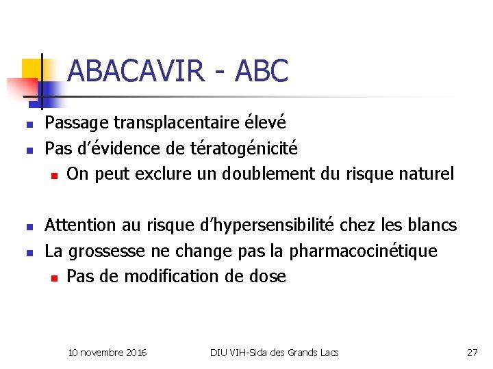 ABACAVIR - ABC n n Passage transplacentaire élevé Pas d'évidence de tératogénicité n On