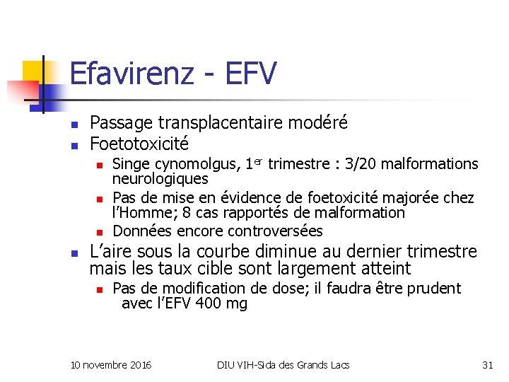 Efavirenz - EFV n n Passage transplacentaire modéré Foetotoxicité n n Singe cynomolgus, 1