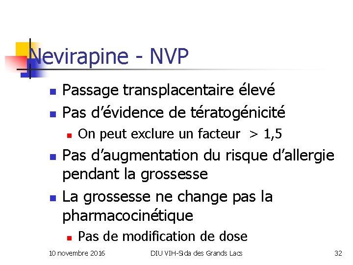 Nevirapine - NVP n n Passage transplacentaire élevé Pas d'évidence de tératogénicité n n