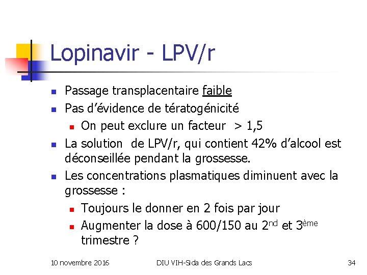 Lopinavir - LPV/r n n Passage transplacentaire faible Pas d'évidence de tératogénicité n On