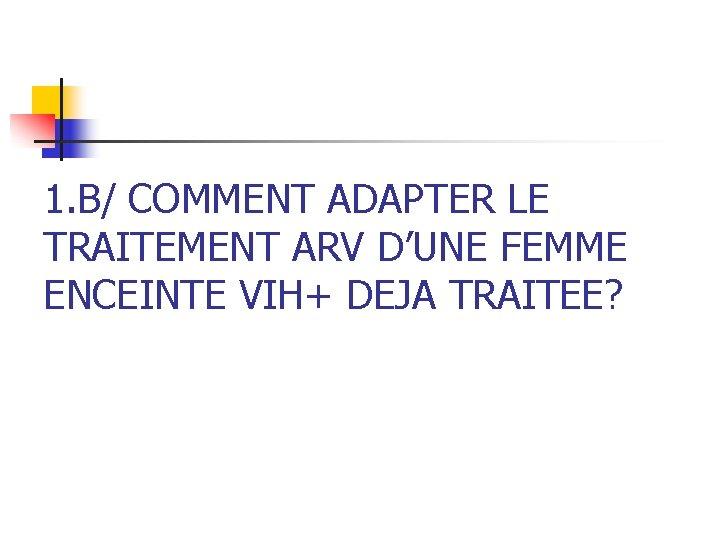 1. B/ COMMENT ADAPTER LE TRAITEMENT ARV D'UNE FEMME ENCEINTE VIH+ DEJA TRAITEE?