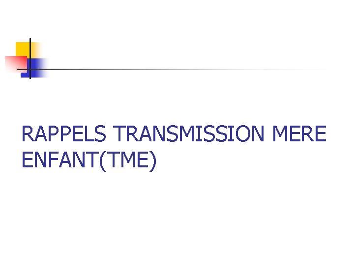 RAPPELS TRANSMISSION MERE ENFANT(TME)
