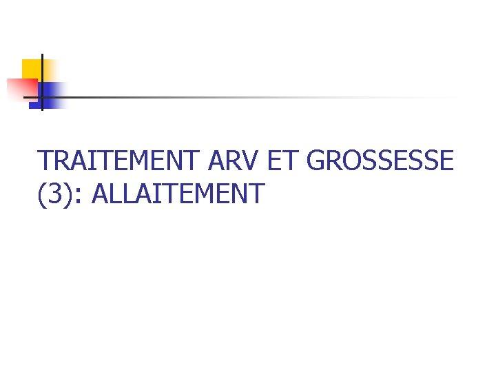 TRAITEMENT ARV ET GROSSESSE (3): ALLAITEMENT