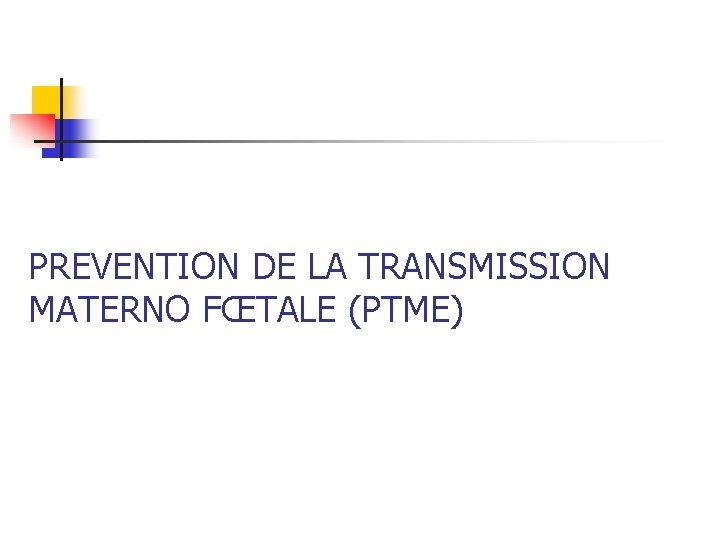 PREVENTION DE LA TRANSMISSION MATERNO FŒTALE (PTME)