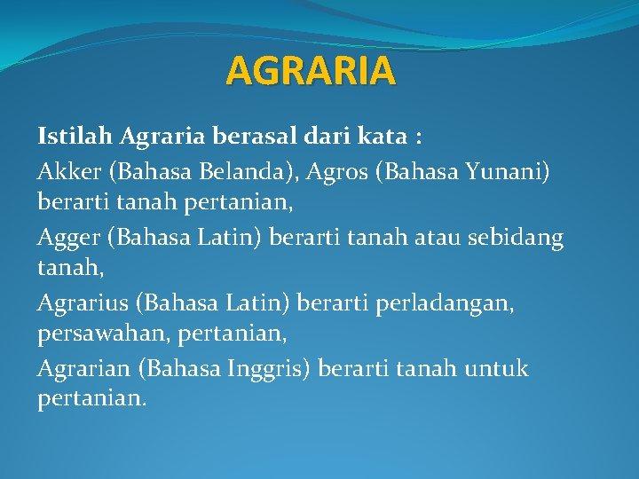 AGRARIA Istilah Agraria berasal dari kata : Akker (Bahasa Belanda), Agros (Bahasa Yunani) berarti