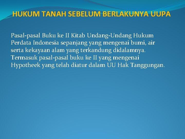 HUKUM TANAH SEBELUM BERLAKUNYA UUPA Pasal-pasal Buku ke II Kitab Undang-Undang Hukum Perdata Indonesia