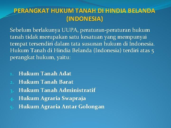 PERANGKAT HUKUM TANAH DI HINDIA BELANDA (INDONESIA) Sebelum berlakunya UUPA, peraturan-peraturan hukum tanah tidak