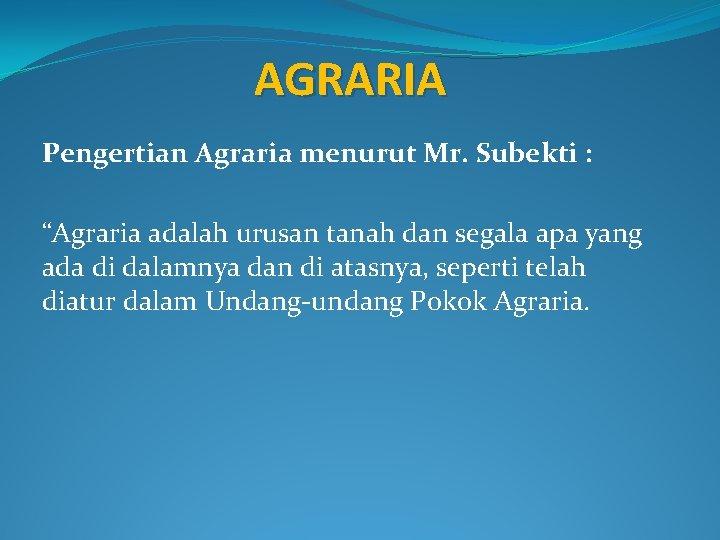 """AGRARIA Pengertian Agraria menurut Mr. Subekti : """"Agraria adalah urusan tanah dan segala apa"""