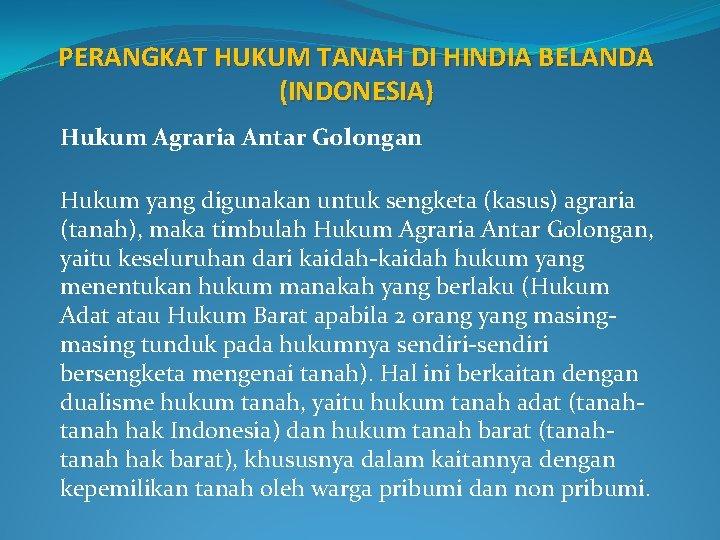 PERANGKAT HUKUM TANAH DI HINDIA BELANDA (INDONESIA) Hukum Agraria Antar Golongan Hukum yang digunakan