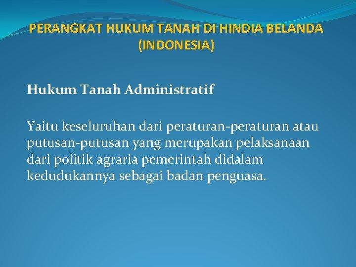 PERANGKAT HUKUM TANAH DI HINDIA BELANDA (INDONESIA) Hukum Tanah Administratif Yaitu keseluruhan dari peraturan-peraturan