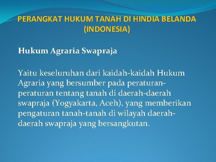 PERANGKAT HUKUM TANAH DI HINDIA BELANDA (INDONESIA) Hukum Agraria Swapraja Yaitu keseluruhan dari kaidah-kaidah