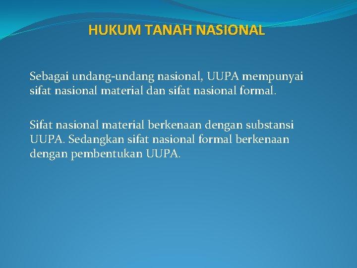 HUKUM TANAH NASIONAL Sebagai undang-undang nasional, UUPA mempunyai sifat nasional material dan sifat nasional