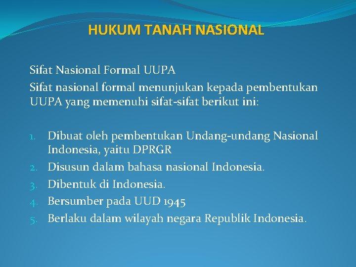 HUKUM TANAH NASIONAL Sifat Nasional Formal UUPA Sifat nasional formal menunjukan kepada pembentukan UUPA