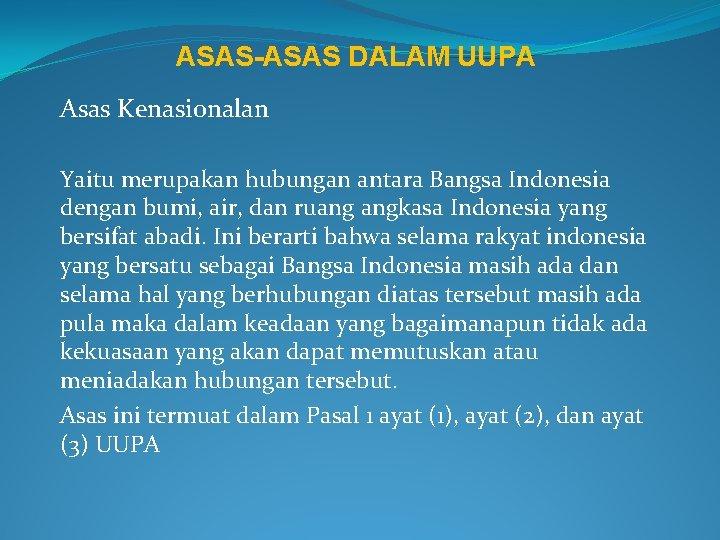 ASAS-ASAS DALAM UUPA Asas Kenasionalan Yaitu merupakan hubungan antara Bangsa Indonesia dengan bumi, air,