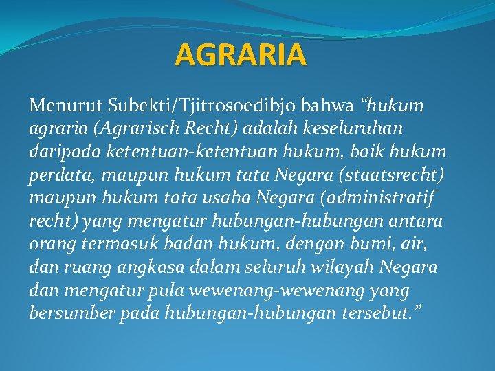 """AGRARIA Menurut Subekti/Tjitrosoedibjo bahwa """"hukum agraria (Agrarisch Recht) adalah keseluruhan daripada ketentuan-ketentuan hukum, baik"""