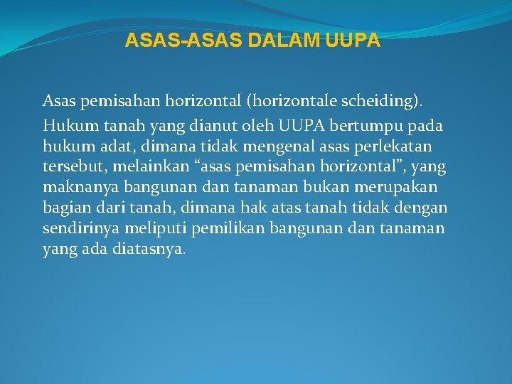 ASAS-ASAS DALAM UUPA Asas pemisahan horizontal (horizontale scheiding). Hukum tanah yang dianut oleh UUPA