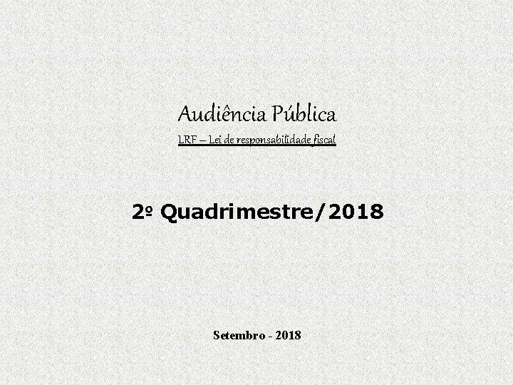 Audiência Pública LRF – Lei de responsabilidade fiscal 2º Quadrimestre/2018 Setembro - 2018