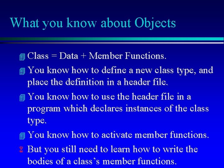 What you know about Objects Class = Data + Member Functions. You know how