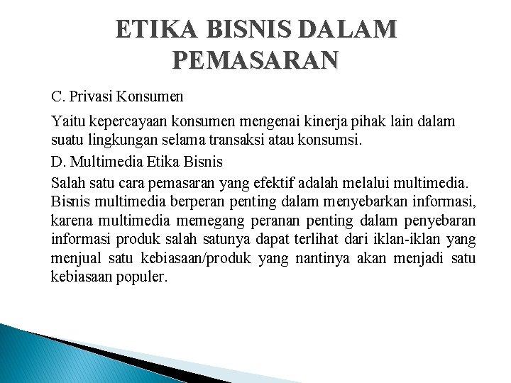 ETIKA BISNIS DALAM PEMASARAN C. Privasi Konsumen Yaitu kepercayaan konsumen mengenai kinerja pihak lain