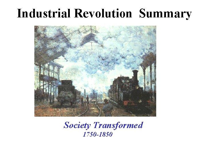 Industrial Revolution Summary Society Transformed 1750 -1850