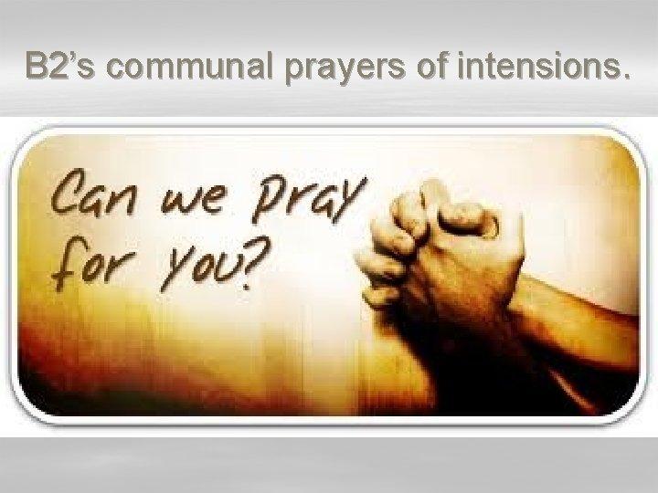 B 2's communal prayers of intensions.