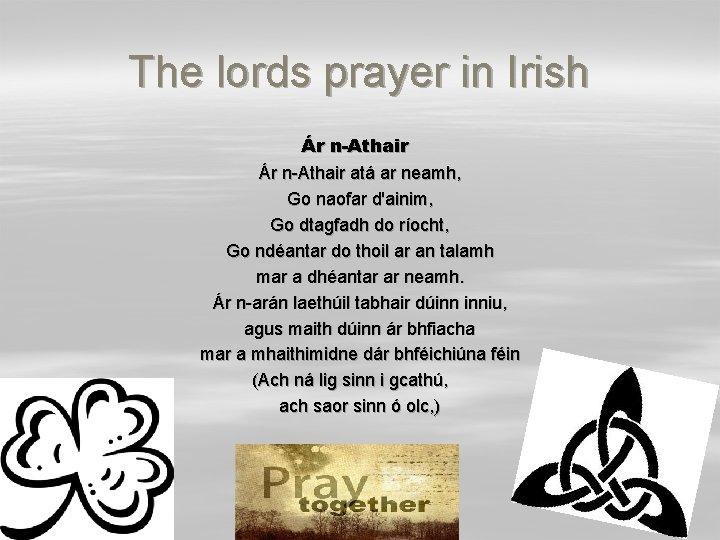 The lords prayer in Irish Ár n-Athair atá ar neamh, Go naofar d'ainim, Go