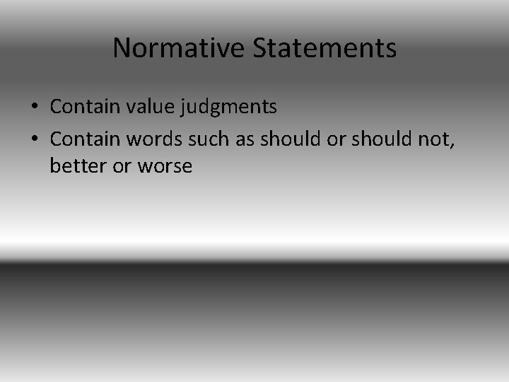 Normative Statements • Contain value judgments • Contain words such as should or should
