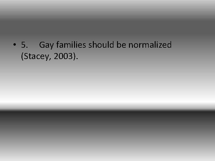 • 5. Gay families should be normalized (Stacey, 2003).
