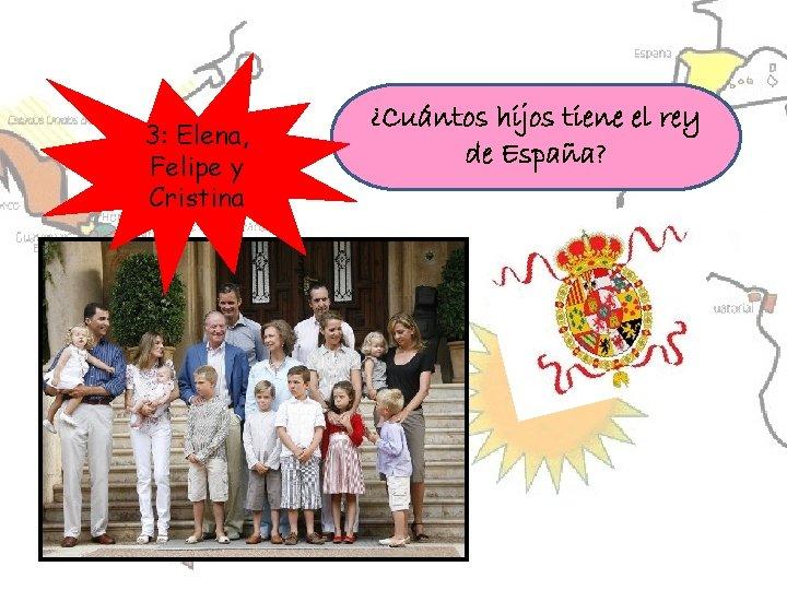 3: Elena, Felipe y Cristina ¿Cuántos hijos tiene el rey de España?
