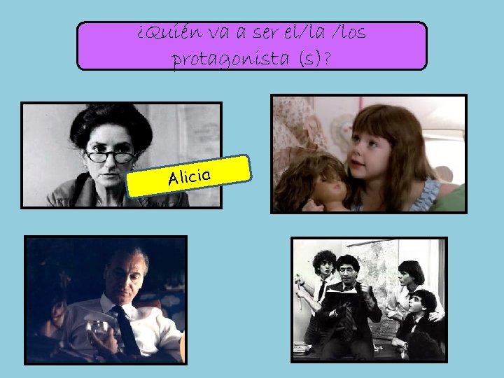¿Quién va a ser el/la /los protagonista (s)? Alicia