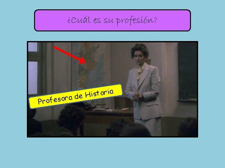 ¿Cuál es su profesión? Profes ia r o t s i H ora de