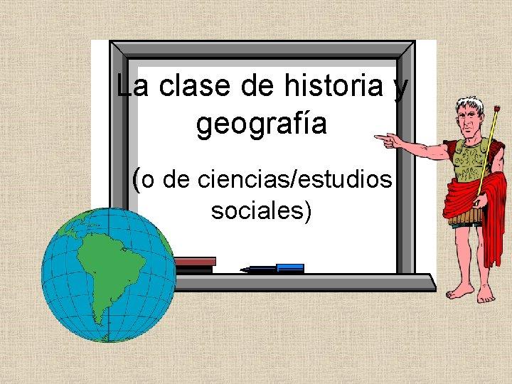 La clase de historia y geografía (o de ciencias/estudios sociales)