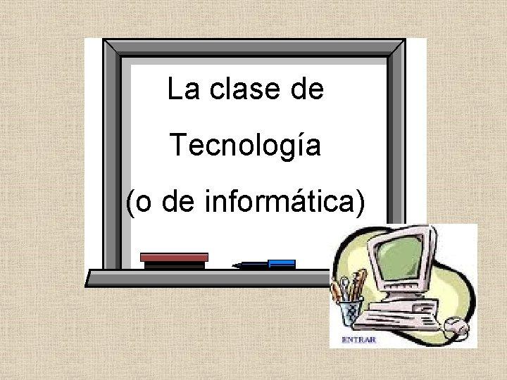 La clase de Tecnología (o de informática)
