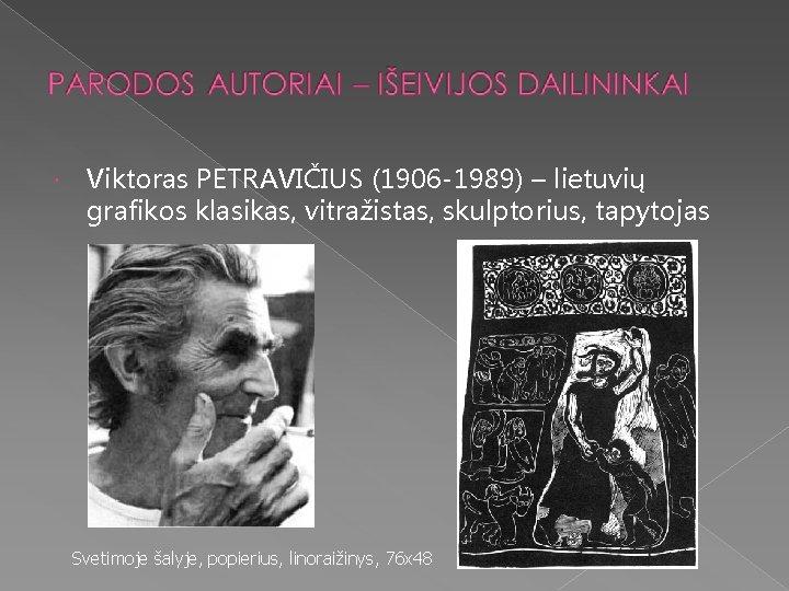 Viktoras PETRAVIČIUS (1906 -1989) – lietuvių grafikos klasikas, vitražistas, skulptorius, tapytojas Svetimoje šalyje,