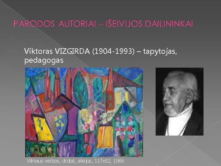 Viktoras VIZGIRDA (1904 -1993) – tapytojas, pedagogas Vilniaus verbos, drobė, aliejus, 117 x