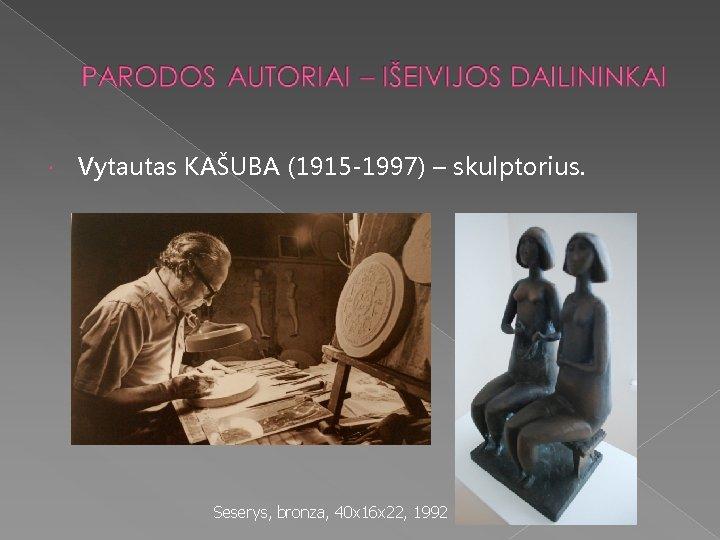 Vytautas KAŠUBA (1915 -1997) – skulptorius. Seserys, bronza, 40 x 16 x 22,