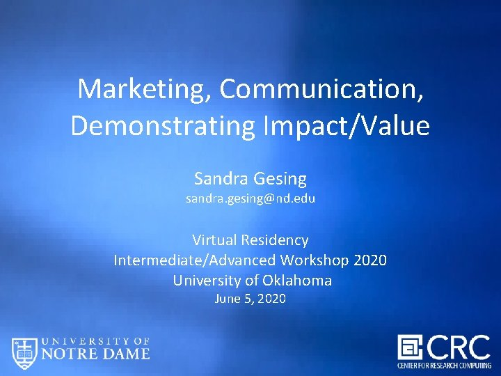 Marketing, Communication, Demonstrating Impact/Value Sandra Gesing sandra. gesing@nd. edu Virtual Residency Intermediate/Advanced Workshop 2020