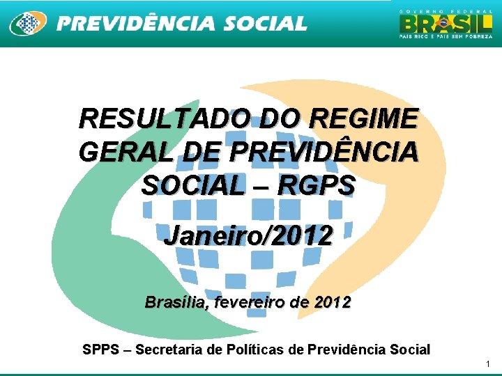 RESULTADO DO REGIME GERAL DE PREVIDÊNCIA SOCIAL – RGPS Janeiro/2012 Brasília, fevereiro de 2012