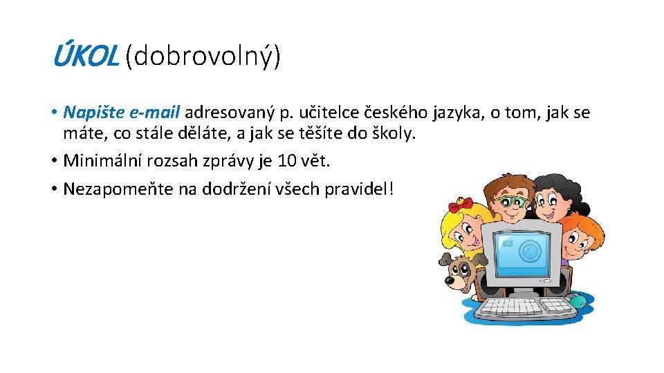 ÚKOL (dobrovolný) • Napište e-mail adresovaný p. učitelce českého jazyka, o tom, jak se